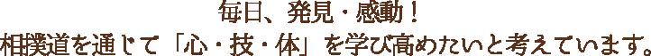 毎日、発見・感動!相撲道を通じて「心・技・体」を学び高めたいと考えています。